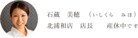 石蔵 美穂  (いしくら みほ)北浦和店 店長  産休中です
